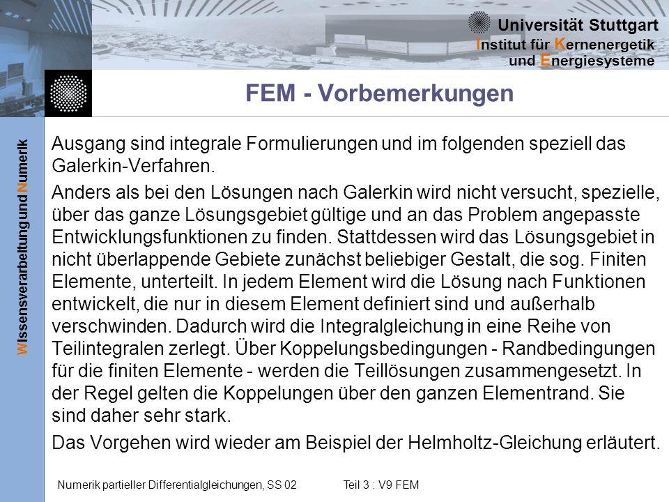 Universität Stuttgart Wissensverarbeitung und Numerik I nstitut für K ernenergetik und E nergiesysteme Numerik partieller Differentialgleichungen, SS 02 Teil 3 : V9 FEM Diskretisierung des Lösungsgebietes Zur Diskretisierung wird das Lösungsgebiet in Elemente unterteilt.