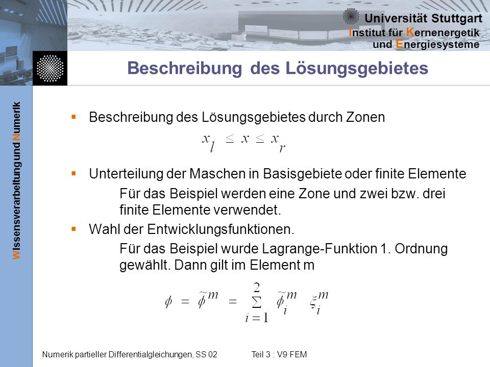 Universität Stuttgart Wissensverarbeitung und Numerik I nstitut für K ernenergetik und E nergiesysteme Numerik partieller Differentialgleichungen, SS 02 Teil 3 : V9 FEM Darstellung der Lösung Für die gesamte Lösung gilt Anmerkungen: 1.Es ist möglich, in verschiedenen Elementen verschiedene Ansätze zu wählen.