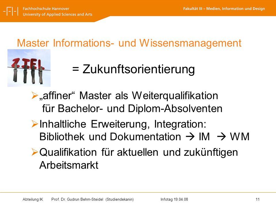 Abteilung IK Prof. Dr. Gudrun Behm-Steidel(Studiendekanin)Infotag 19.04.08 11 Master Informations- und Wissensmanagement Ziel = Zukunftsorientierung a
