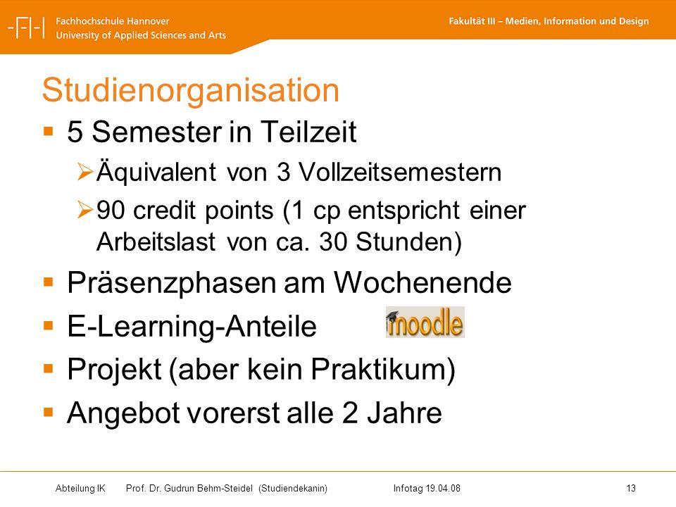 Abteilung IK Prof. Dr. Gudrun Behm-Steidel(Studiendekanin)Infotag 19.04.08 13 Studienorganisation 5 Semester in Teilzeit Äquivalent von 3 Vollzeitseme