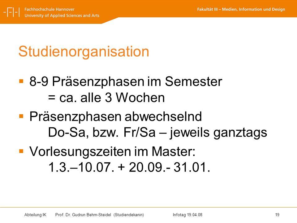 Abteilung IK Prof. Dr. Gudrun Behm-Steidel(Studiendekanin)Infotag 19.04.08 19 Studienorganisation 8-9 Präsenzphasen im Semester = ca. alle 3 Wochen Pr