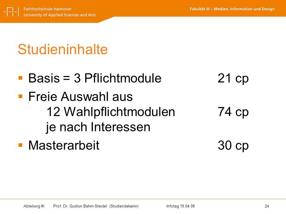 Abteilung IK Prof. Dr. Gudrun Behm-Steidel(Studiendekanin)Infotag 19.04.08 24 Studieninhalte Basis = 3 Pflichtmodule21 cp Freie Auswahl aus 12 Wahlpfl
