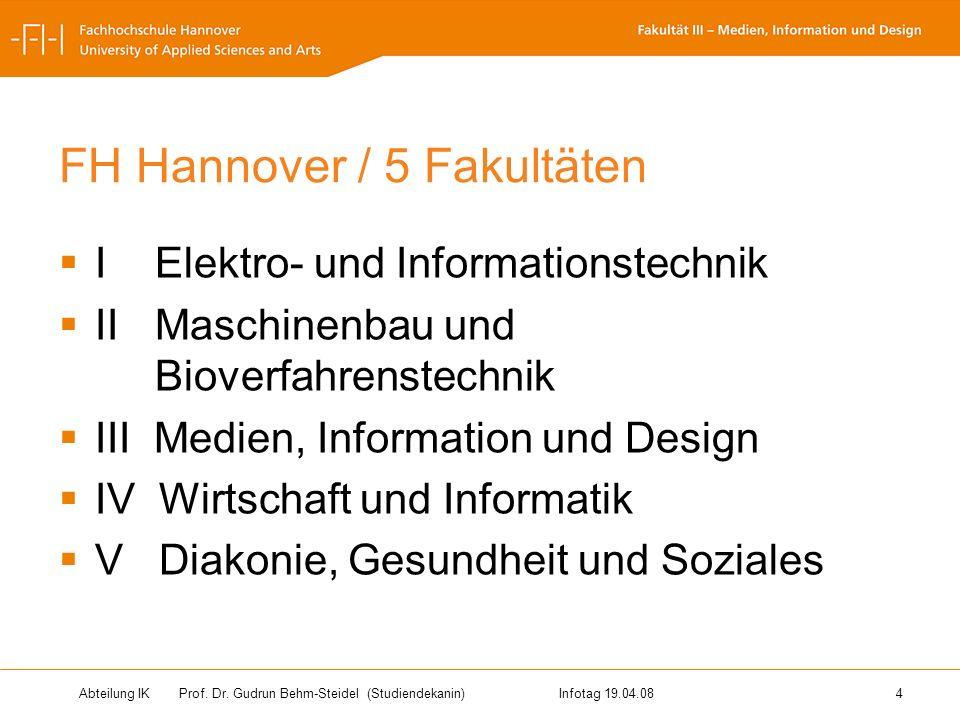 Abteilung IK Prof. Dr. Gudrun Behm-Steidel(Studiendekanin)Infotag 19.04.08 4 FH Hannover / 5 Fakultäten IElektro- und Informationstechnik IIMaschinenb