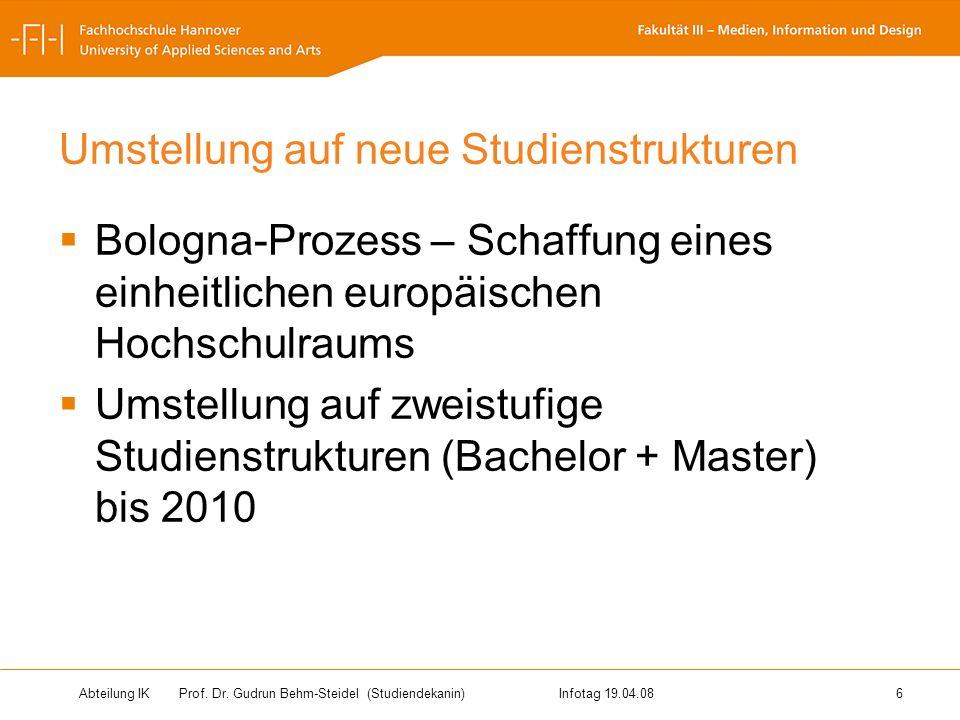 Abteilung IK Prof. Dr. Gudrun Behm-Steidel(Studiendekanin)Infotag 19.04.08 6 Umstellung auf neue Studienstrukturen Bologna-Prozess – Schaffung eines e