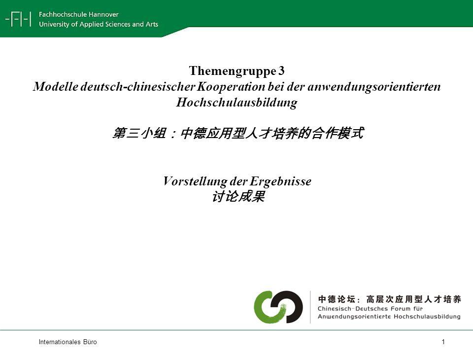 Internationales Büro 1 Themengruppe 3 Modelle deutsch-chinesischer Kooperation bei der anwendungsorientierten Hochschulausbildung Vorstellung der Ergebnisse