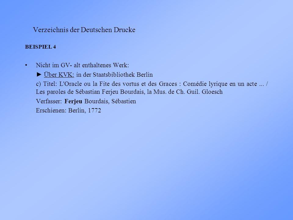 Verzeichnis der Deutschen Drucke BEISPIEL 4 Nicht im GV- alt enthaltenes Werk: Über KVK: in der Staatsbibliothek Berlin c) Titel: L Oracle ou la Fite des vortus et des Graces : Comédie lyrique en un acte...