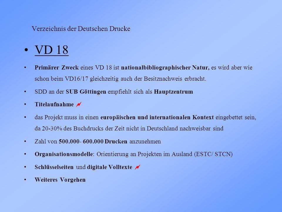 Verzeichnis der Deutschen Drucke VD 18 Primärer Zweck eines VD 18 ist nationalbibliographischer Natur, es wird aber wie schon beim VD16/17 gleichzeitig auch der Besitznachweis erbracht.