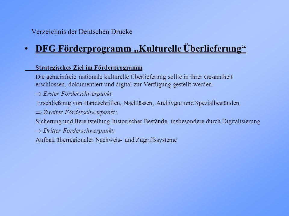 Verzeichnis der Deutschen Drucke DFG Förderprogramm Kulturelle Überlieferung Strategisches Ziel im Förderprogramm Die gemeinfreie nationale kulturelle Überlieferung sollte in ihrer Gesamtheit erschlossen, dokumentiert und digital zur Verfügung gestellt werden.