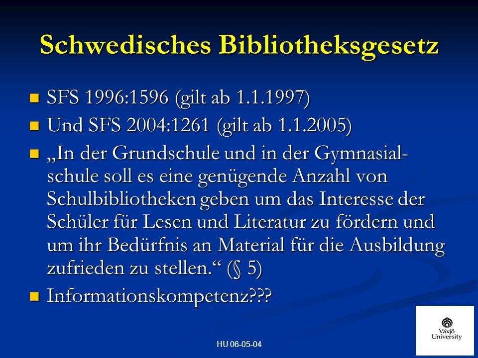HU 06-05-04 Schwedisches Bibliotheksgesetz SFS 1996:1596 (gilt ab 1.1.1997) SFS 1996:1596 (gilt ab 1.1.1997) Und SFS 2004:1261 (gilt ab 1.1.2005) Und SFS 2004:1261 (gilt ab 1.1.2005) In der Grundschule und in der Gymnasial- schule soll es eine genügende Anzahl von Schulbibliotheken geben um das Interesse der Schüler für Lesen und Literatur zu fördern und um ihr Bedürfnis an Material für die Ausbildung zufrieden zu stellen.