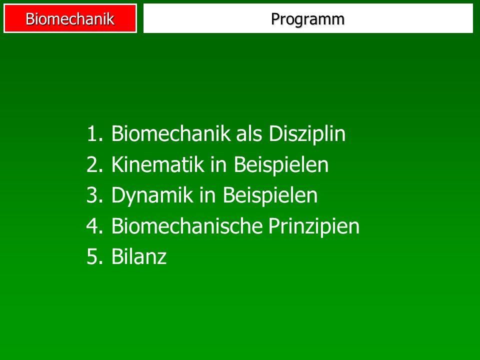 BiomechanikProgramm 1. Biomechanik als Disziplin 2. Kinematik in Beispielen 3. Dynamik in Beispielen 4. Biomechanische Prinzipien 5. Bilanz
