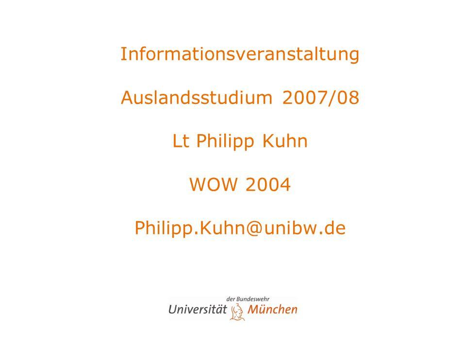 Informationsveranstaltung Auslandsstudium 2007/08 Lt Philipp Kuhn WOW 2004 Philipp.Kuhn@unibw.de
