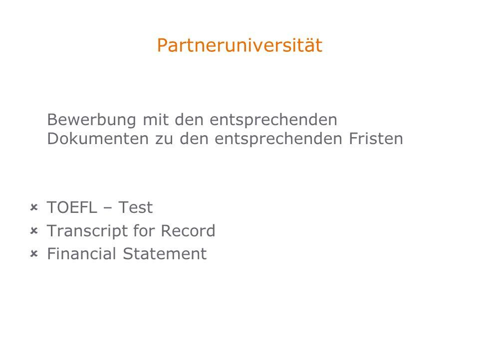 Partneruniversität Bewerbung mit den entsprechenden Dokumenten zu den entsprechenden Fristen TOEFL – Test Transcript for Record Financial Statement