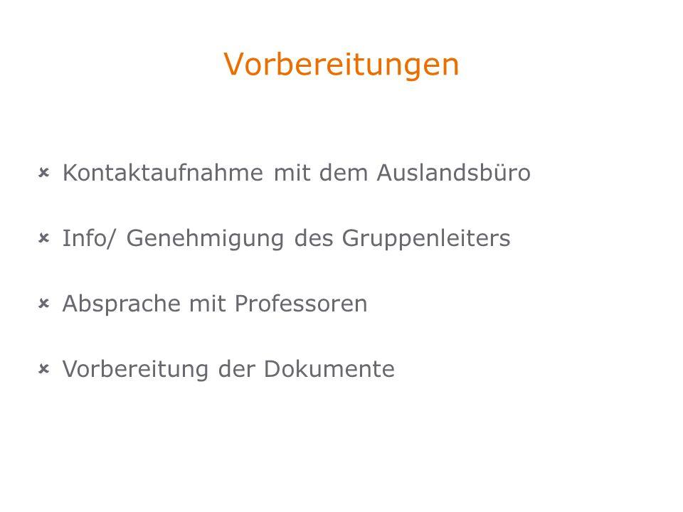 Vorbereitungen Kontaktaufnahme mit dem Auslandsbüro Info/ Genehmigung des Gruppenleiters Absprache mit Professoren Vorbereitung der Dokumente