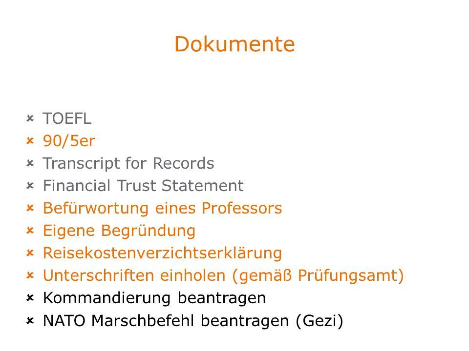 Dokumente TOEFL 90/5er Transcript for Records Financial Trust Statement Befürwortung eines Professors Eigene Begründung Reisekostenverzichtserklärung Unterschriften einholen (gemäß Prüfungsamt) Kommandierung beantragen NATO Marschbefehl beantragen (Gezi)