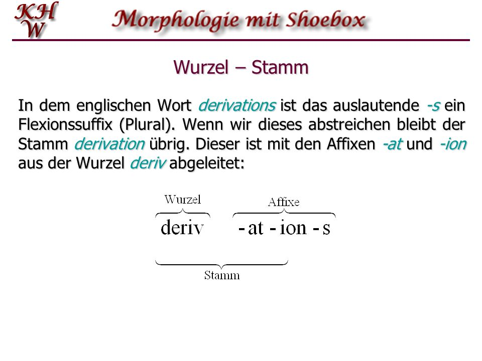 Wurzel – Stamm In dem englischen Wort derivations ist das auslautende -s ein Flexionssuffix (Plural). Wenn wir dieses abstreichen bleibt der Stamm der