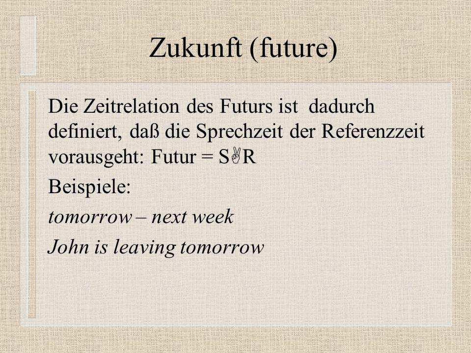 Zukunft (future) Die Zeitrelation des Futurs ist dadurch definiert, daß die Sprechzeit der Referenzzeit vorausgeht: Futur = S R Beispiele: tomorrow – next week John is leaving tomorrow