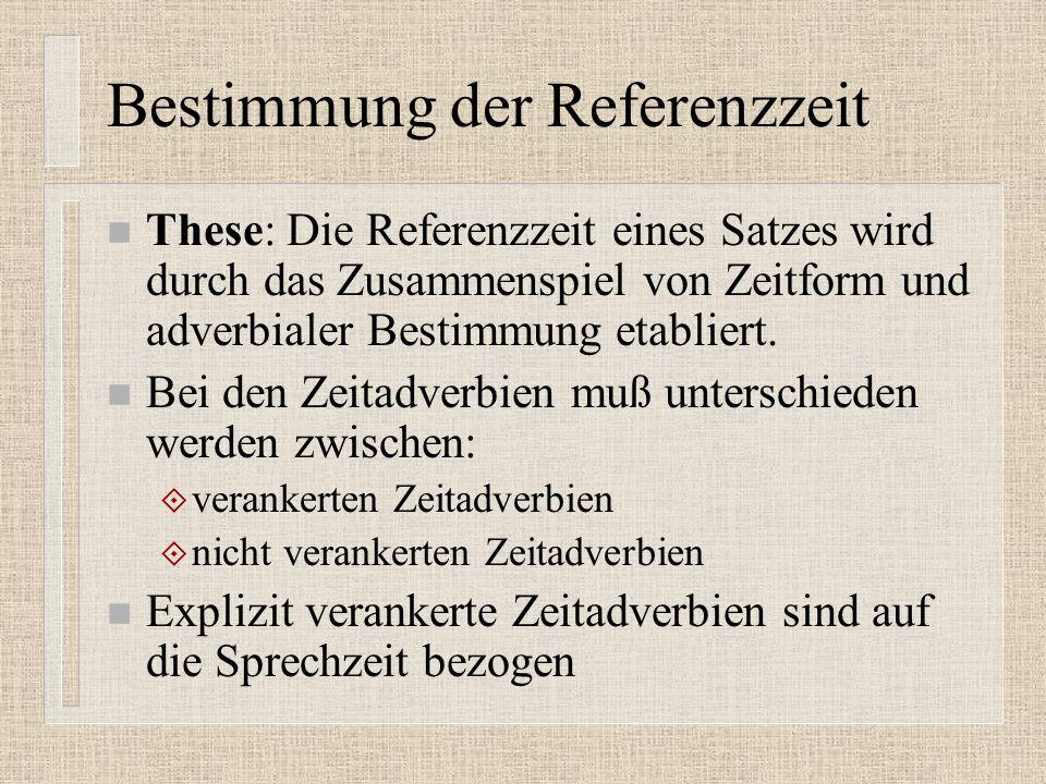 Bestimmung der Referenzzeit n These: Die Referenzzeit eines Satzes wird durch das Zusammenspiel von Zeitform und adverbialer Bestimmung etabliert.