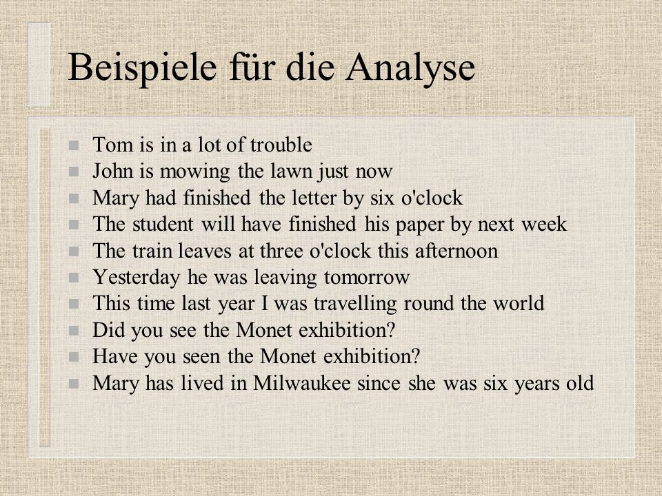 Beispiele für die Analyse n Tom is in a lot of trouble n John is mowing the lawn just now n Mary had finished the letter by six o clock n The student will have finished his paper by next week n The train leaves at three o clock this afternoon n Yesterday he was leaving tomorrow n This time last year I was travelling round the world n Did you see the Monet exhibition.
