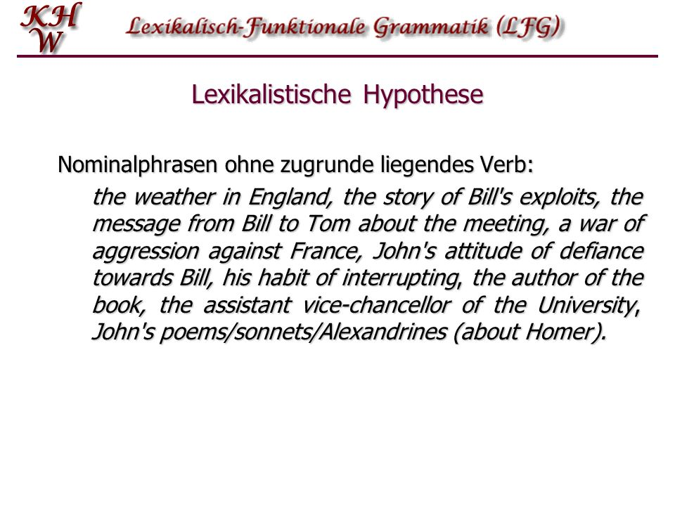 Lexikalistische Hypothese Nominalphrasen ohne zugrunde liegendes Verb: the weather in England, the story of Bill s exploits, the message from Bill to Tom about the meeting, a war of aggression against France, John s attitude of defiance towards Bill, his habit of interrupting, the author of the book, the assistant vice chancellor of the University, John s poems/sonnets/Alexandrines (about Homer).