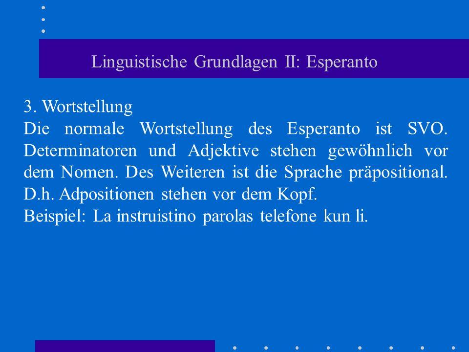 Linguistische Grundlagen II: Esperanto 3. Wortstellung Die normale Wortstellung des Esperanto ist SVO. Determinatoren und Adjektive stehen gewöhnlich