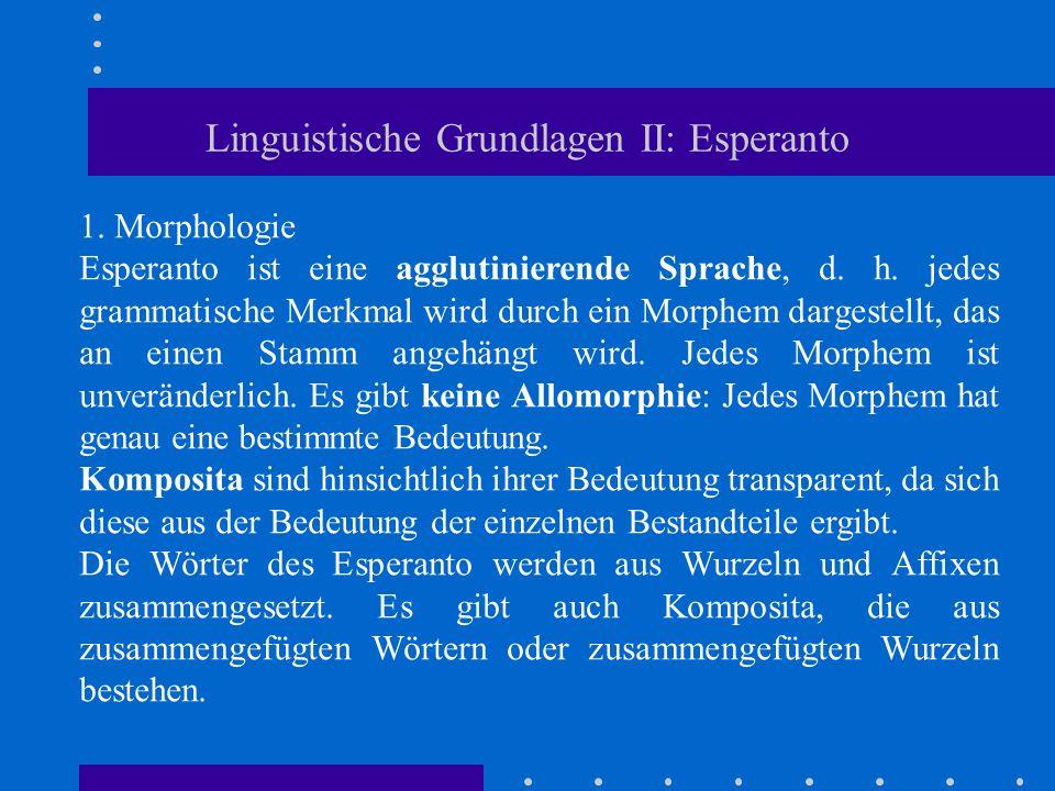 Linguistische Grundlagen II: Esperanto 1. Morphologie Esperanto ist eine agglutinierende Sprache, d. h. jedes grammatische Merkmal wird durch ein Morp