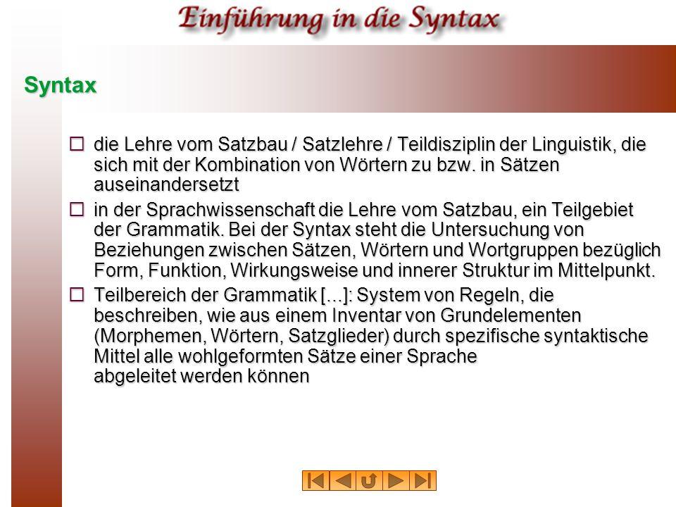 Syntax die Lehre vom Satzbau / Satzlehre / Teildisziplin der Linguistik, die sich mit der Kombination von Wörtern zu bzw. in Sätzen auseinandersetzt d
