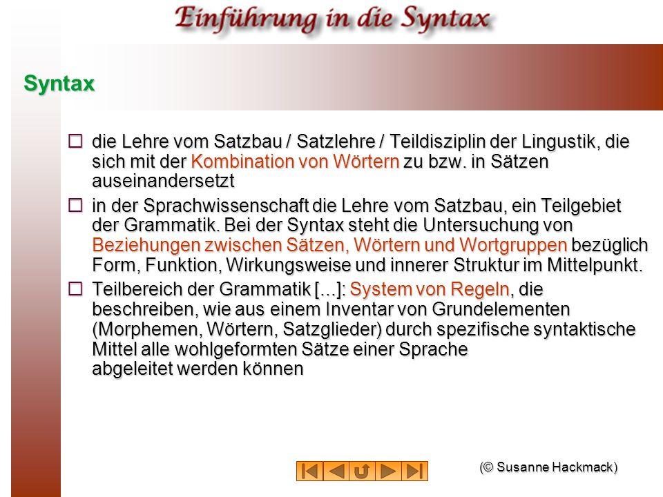 Syntax die Lehre vom Satzbau / Satzlehre / Teildisziplin der Lingustik, die sich mit der Kombination von Wörtern zu bzw. in Sätzen auseinandersetzt di