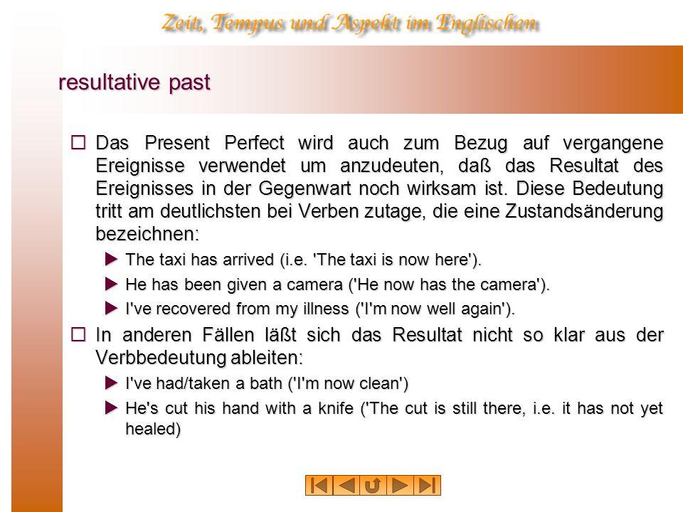 resultative past Das Present Perfect wird auch zum Bezug auf vergangene Ereignisse verwendet um anzudeuten, daß das Resultat des Ereignisses in der Gegenwart noch wirksam ist.