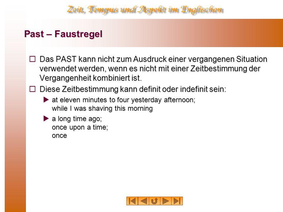 Past – Faustregel Das PAST kann nicht zum Ausdruck einer vergangenen Situation verwendet werden, wenn es nicht mit einer Zeitbestimmung der Vergangenheit kombiniert ist.