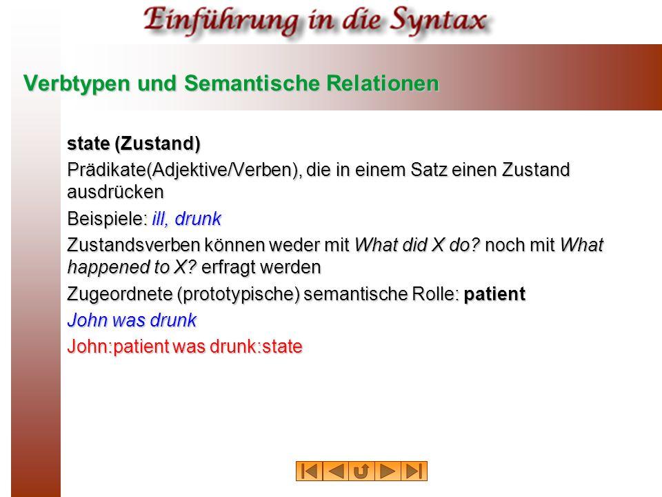 Verbtypen und Semantische Relationen state (Zustand) Prädikate(Adjektive/Verben), die in einem Satz einen Zustand ausdrücken Beispiele: ill, drunk Zus