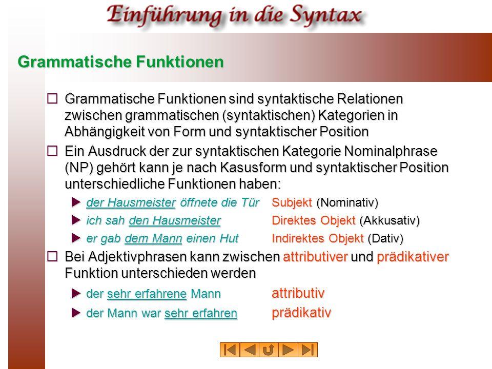 Grammatische Funktionen Grammatische Funktionen sind syntaktische Relationen zwischen grammatischen (syntaktischen) Kategorien in Abhängigkeit von For