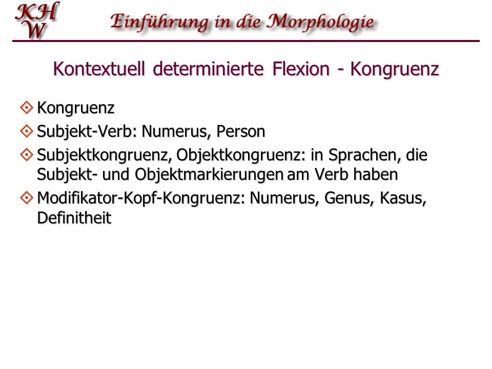 Kontextuell determinierte Flexion - Kongruenz Kongruenz Kongruenz Subjekt-Verb: Numerus, Person Subjekt-Verb: Numerus, Person Subjektkongruenz, Objekt