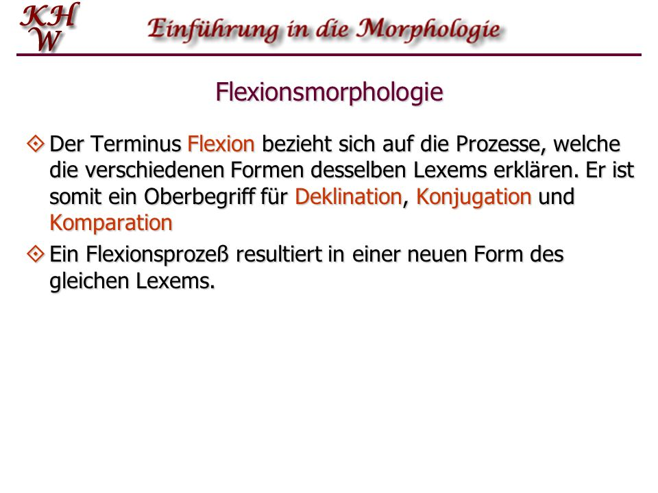 Flexionsmorphologie Der Terminus Flexion bezieht sich auf die Prozesse, welche die verschiedenen Formen desselben Lexems erklären. Er ist somit ein Ob