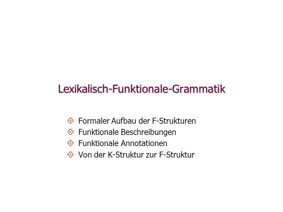 Von der K-Struktur zur F-Struktur: Funktionale Beschreibung (f 0 SUBJ)=f 1 (f 0 SUBJ)=f 1 f 0 =f 2 f 0 =f 2 f 1 =f 3 f 1 =f 3 (f 3 PRED)= Hans (f 3 PRED)= Hans f 2 =f 4 f 2 =f 4 (f 4 PRED)= lieb (f 4 PRED)= lieb (f 4 TEMPUS)=Präsens (f 4 TEMPUS)=Präsens (f 2 OBJ)=f 5 (f 2 OBJ)=f 5 (f 5 PRED)= Maria (f 5 PRED)= Maria