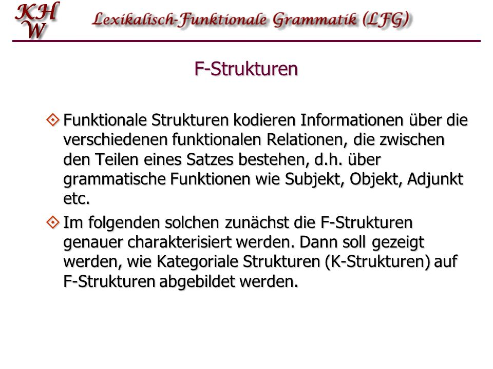 Von der K-Struktur zur F-Struktur: Annotationen S NP ( SUBJ)= NP ( SUBJ)= VP = VP = NP ( OBJ)= NP ( OBJ)= V N N ( PRED)= Hans ( PRED)= Maria ( PRED)= lieb<( SUBJ)( OBJ) ( TEMPUS)=Präsens Hans liebt Maria