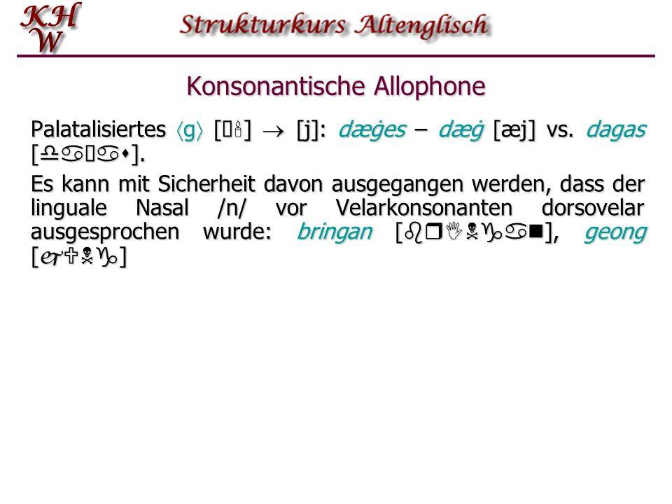 Konsonantische Allophone Es ist zu vermuten, daß das Phonem /x/ (dorsaler Frikativ) ähnlich wie im Deutschen ein palatales Allophon [ç] hatte, z.B. in