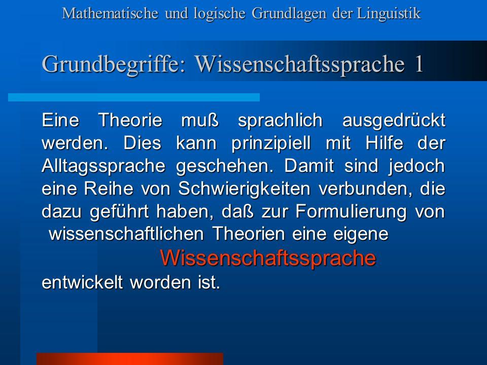 Mathematische und logische Grundlagen der Linguistik Grundbegriffe: Wissenschaftssprache 1 Eine Theorie muß sprachlich ausgedrückt werden.