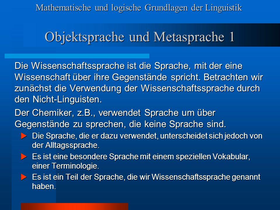 Mathematische und logische Grundlagen der Linguistik Objektsprache und Metasprache 1 Die Wissenschaftssprache ist die Sprache, mit der eine Wissenschaft über ihre Gegenstände spricht.