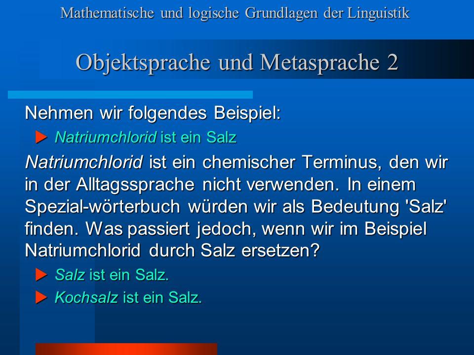 Mathematische und logische Grundlagen der Linguistik Objektsprache und Metasprache 2 Nehmen wir folgendes Beispiel: Natriumchlorid ist ein Salz Natriumchlorid ist ein Salz Natriumchlorid ist ein chemischer Terminus, den wir in der Alltagssprache nicht verwenden.