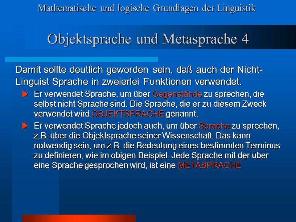 Mathematische und logische Grundlagen der Linguistik Objektsprache und Metasprache 4 Damit sollte deutlich geworden sein, daß auch der Nicht- Linguist Sprache in zweierlei Funktionen verwendet.