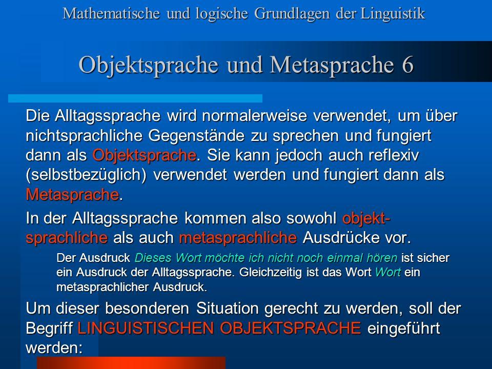 Mathematische und logische Grundlagen der Linguistik Objektsprache und Metasprache 6 Die Alltagssprache wird normalerweise verwendet, um über nichtsprachliche Gegenstände zu sprechen und fungiert dann als Objektsprache.