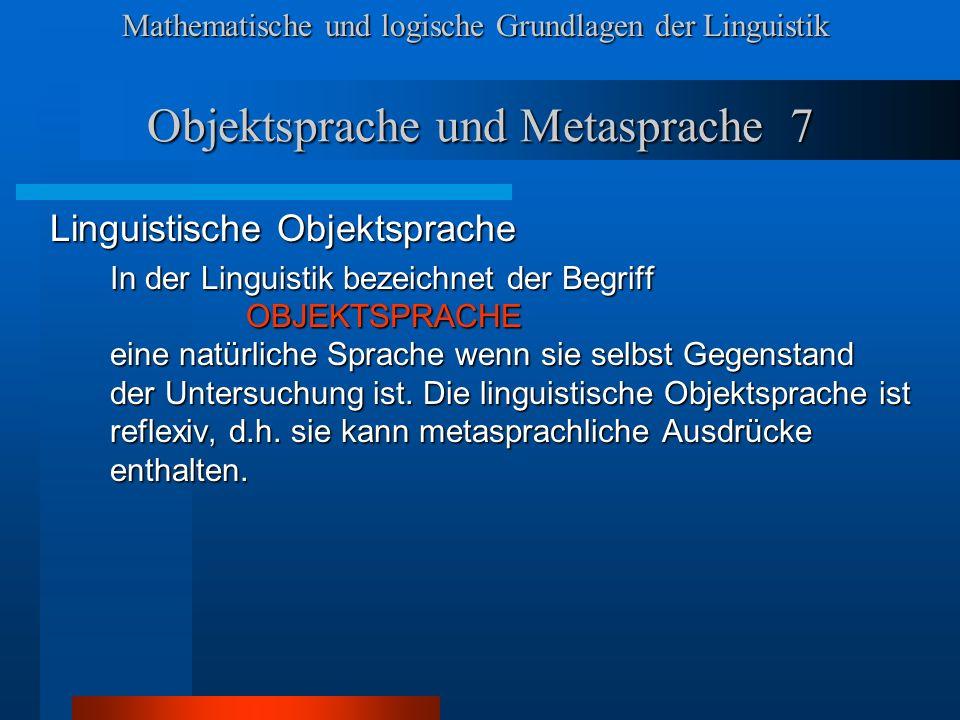 Mathematische und logische Grundlagen der Linguistik Objektsprache und Metasprache 7 Linguistische Objektsprache In der Linguistik bezeichnet der Begriff OBJEKTSPRACHE eine natürliche Sprache wenn sie selbst Gegenstand der Untersuchung ist.