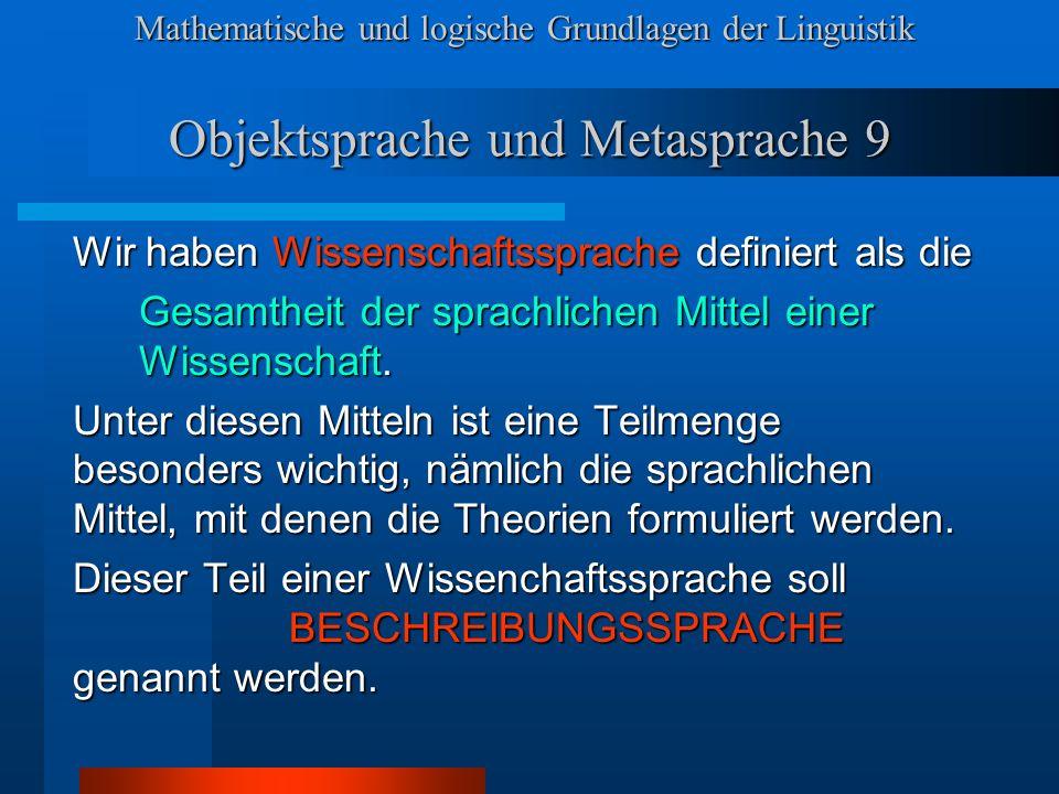 Mathematische und logische Grundlagen der Linguistik Objektsprache und Metasprache 9 Wir haben Wissenschaftssprache definiert als die Gesamtheit der sprachlichen Mittel einer Wissenschaft.