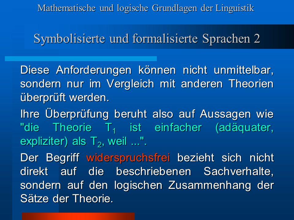 Mathematische und logische Grundlagen der Linguistik Symbolisierte und formalisierte Sprachen 2 Diese Anforderungen können nicht unmittelbar, sondern nur im Vergleich mit anderen Theorien überprüft werden.