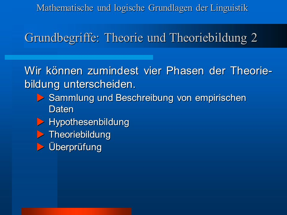 Mathematische und logische Grundlagen der Linguistik Grundbegriffe: Phasen der Theoriebildung 1 PHASE 1: Sammlung von Beobachtungen Beobachtungen über bestimmte Phänomene (Daten) werden gesammelt, beschrieben und klassifiziert.