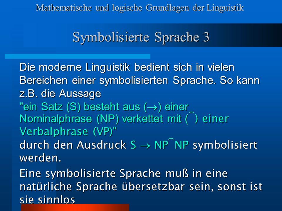 Mathematische und logische Grundlagen der Linguistik Symbolisierte Sprache 3 Die moderne Linguistik bedient sich in vielen Bereichen einer symbolisierten Sprache.