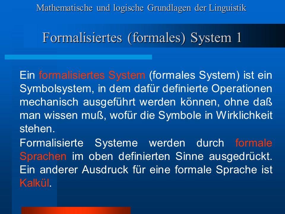 Mathematische und logische Grundlagen der Linguistik Formalisiertes (formales) System 1 Ein formalisiertes System (formales System) ist ein Symbolsystem, in dem dafür definierte Operationen mechanisch ausgeführt werden können, ohne daß man wissen muß, wofür die Symbole in Wirklichkeit stehen.
