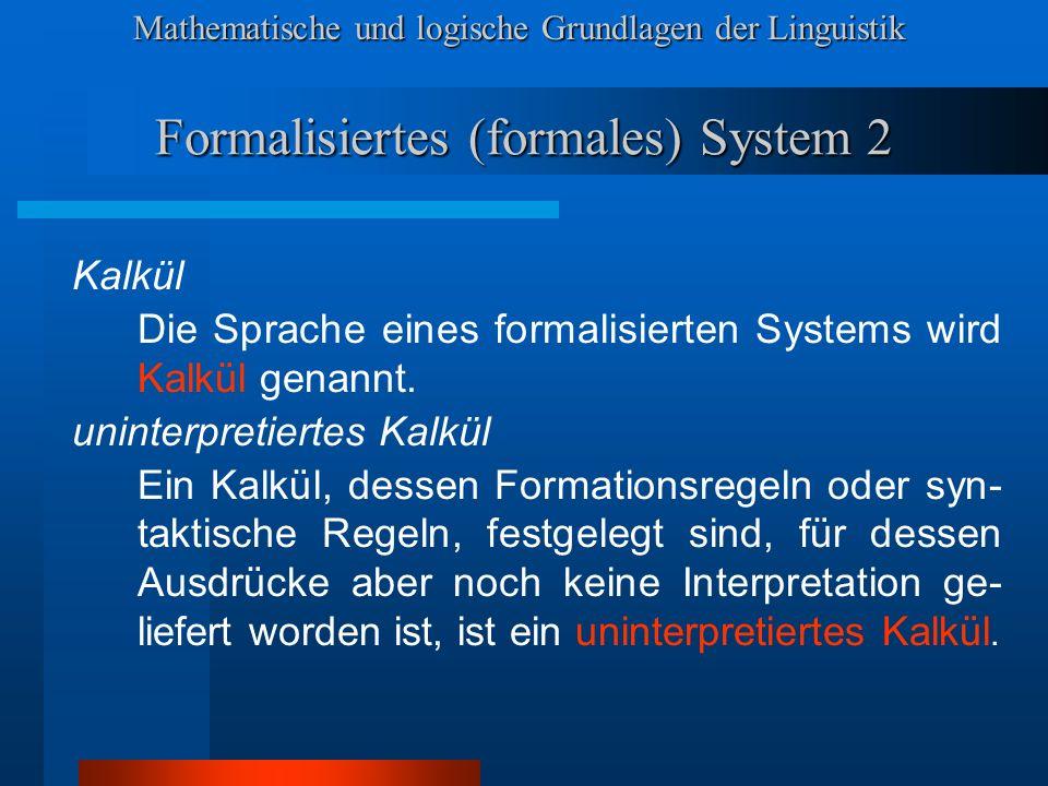Mathematische und logische Grundlagen der Linguistik Formalisiertes (formales) System 2 Kalkül Die Sprache eines formalisierten Systems wird Kalkül genannt.