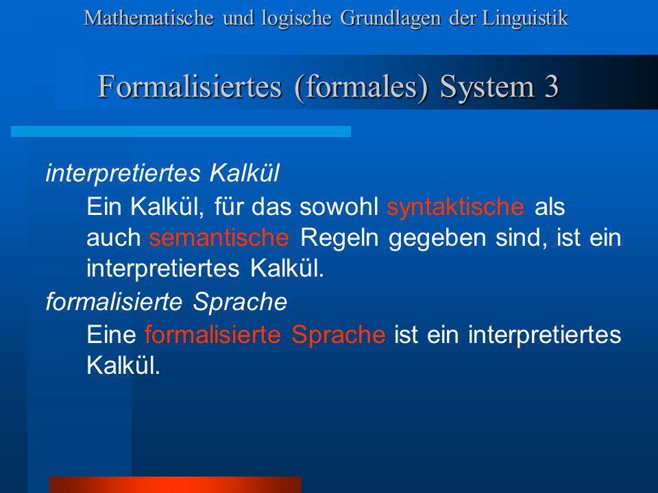 Mathematische und logische Grundlagen der Linguistik Formalisiertes (formales) System 3 interpretiertes Kalkül Ein Kalkül, für das sowohl syntaktische als auch semantische Regeln gegeben sind, ist ein interpretiertes Kalkül.