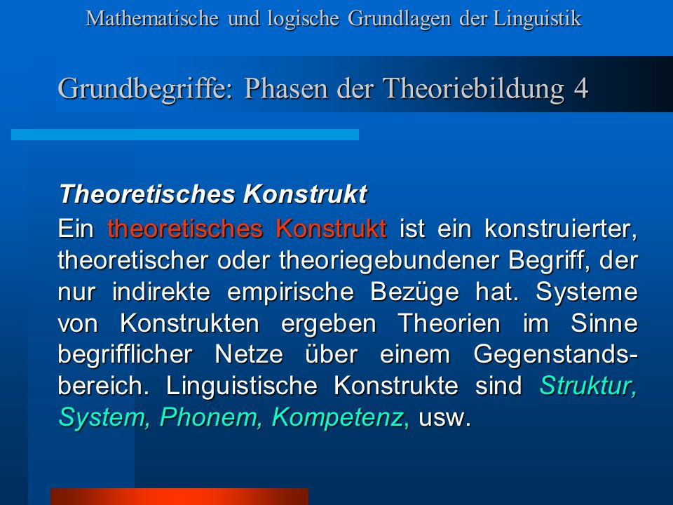 Mathematische und logische Grundlagen der Linguistik Grundbegriffe: Phasen der Theoriebildung 4 Theoretisches Konstrukt Ein theoretisches Konstrukt ist ein konstruierter, theoretischer oder theoriegebundener Begriff, der nur indirekte empirische Bezüge hat.